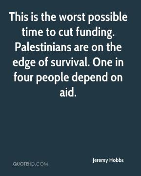 Jeremy Hobbs  - This is the worst possible time to cut funding. Palestinians are on the edge of survival. One in four people depend on aid.