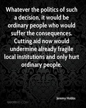 Jeremy Hobbs  - Whatever the politics of such a decision, it would be ordinary people who would suffer the consequences. Cutting aid now would undermine already fragile local institutions and only hurt ordinary people.