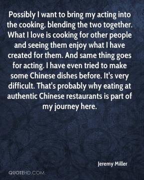 Jeremy Miller  - Possibly I want to bring my acting into the cooking, blending the two together. What I love is cooking for other people and seeing them enjoy what I have created for them. And same thing goes for acting. I have even tried to make some Chinese dishes before. It's very difficult. That's probably why eating at authentic Chinese restaurants is part of my journey here.