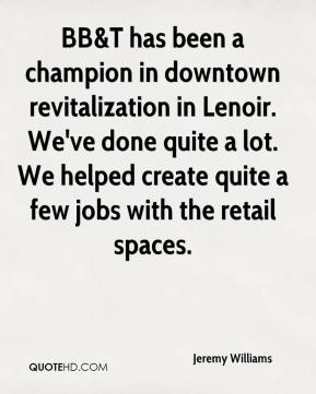 Jeremy Williams  - BB&T has been a champion in downtown revitalization in Lenoir. We've done quite a lot. We helped create quite a few jobs with the retail spaces.