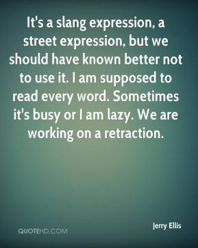 Jerry Ellis  - It's a slang expression, a street expression, but we should have known better not to use it. I am supposed to read every word. Sometimes it's busy or I am lazy. We are working on a retraction.
