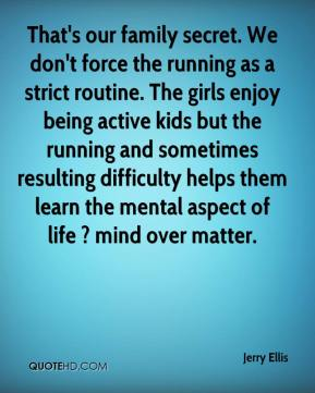 Jerry Ellis  - That's our family secret. We don't force the running as a strict routine. The girls enjoy being active kids but the running and sometimes resulting difficulty helps them learn the mental aspect of life ? mind over matter.