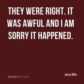 Jerry Ellis  - They were right. It was awful and I am sorry it happened.