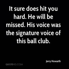 Jerry Howarth  - It sure does hit you hard. He will be missed. His voice was the signature voice of this ball club.