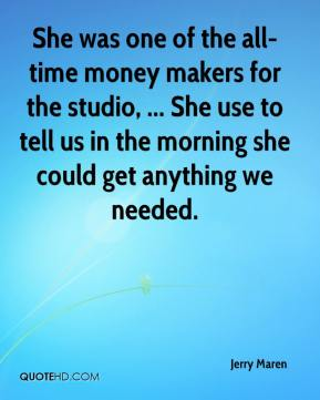 Jerry Maren  - She was one of the all-time money makers for the studio, ... She use to tell us in the morning she could get anything we needed.