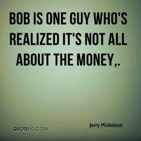 Bob is one guy who's realized it's not all about the money.