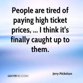 Jerry Mickelson  - People are tired of paying high ticket prices, ... I think it's finally caught up to them.