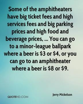 Some of the amphitheaters have big ticket fees and high services fees and big parking prices and high food and beverage prices, ... You can go to a minor-league ballpark where a beer is $3 or $4, or you can go to an amphitheater where a beer is $8 or $9.
