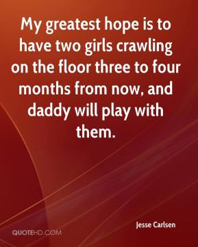 Jesse Carlsen  - My greatest hope is to have two girls crawling on the floor three to four months from now, and daddy will play with them.