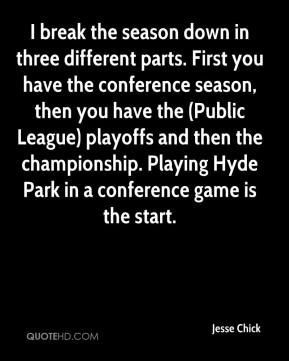 I break the season down in three different parts. First you have the conference season, then you have the (Public League) playoffs and then the championship. Playing Hyde Park in a conference game is the start.
