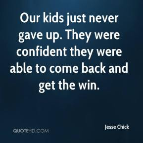 Our kids just never gave up. They were confident they were able to come back and get the win.