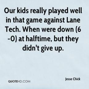 Jesse Chick  - Our kids really played well in that game against Lane Tech. When were down (6-0) at halftime, but they didn't give up.