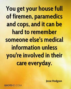 Jesse Hodgson  - You get your house full of firemen, paramedics and cops, and it can be hard to remember someone else's medical information unless you're involved in their care everyday.