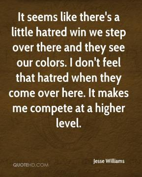 Jesse Williams  - It seems like there's a little hatred win we step over there and they see our colors. I don't feel that hatred when they come over here. It makes me compete at a higher level.