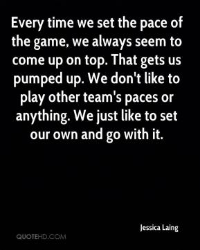 Jessica Laing  - Every time we set the pace of the game, we always seem to come up on top. That gets us pumped up. We don't like to play other team's paces or anything. We just like to set our own and go with it.