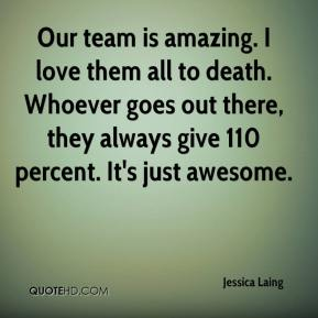 Jessica Laing  - Our team is amazing. I love them all to death. Whoever goes out there, they always give 110 percent. It's just awesome.