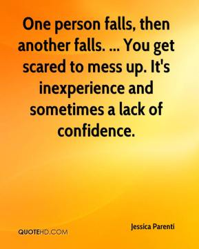 Jessica Parenti  - One person falls, then another falls. ... You get scared to mess up. It's inexperience and sometimes a lack of confidence.