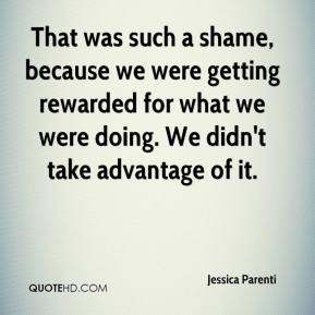 Jessica Parenti  - That was such a shame, because we were getting rewarded for what we were doing. We didn't take advantage of it.
