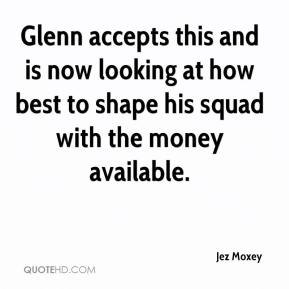 Glenn accepts this and is now looking at how best to shape his squad with the money available.