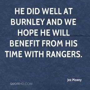 He did well at Burnley and we hope he will benefit from his time with Rangers.