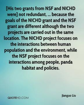 Jianguo Liu  - [His two grants from NSF and NICHD were] not redundant, ... because the goals of the NICHD grant and the NSF grant are different although the two projects are carried out in the same location. The NICHD project focuses on the interactions between human population and the environment, while the NSF project focuses on the interactions among people, panda habitat and policies.