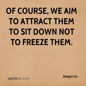 Jianguo Liu  - Of course, we aim to attract them to sit down not to freeze them.