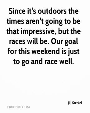 Jill Sterkel  - Since it's outdoors the times aren't going to be that impressive, but the races will be. Our goal for this weekend is just to go and race well.
