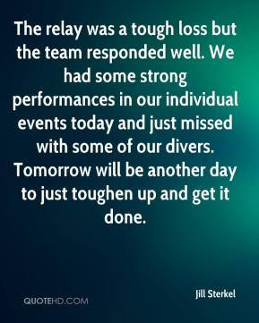 Jill Sterkel  - The relay was a tough loss but the team responded well. We had some strong performances in our individual events today and just missed with some of our divers. Tomorrow will be another day to just toughen up and get it done.