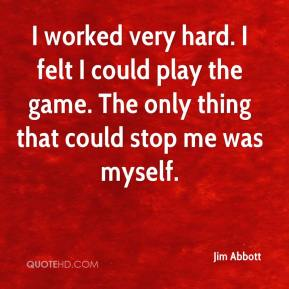 Jim Abbott  - I worked very hard. I felt I could play the game. The only thing that could stop me was myself.