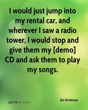 Jim Brickman  - I would just jump into my rental car, and wherever I saw a radio tower, I would stop and give them my [demo] CD and ask them to play my songs.