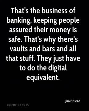 Jim Bruene  - That's the business of banking, keeping people assured their money is safe. That's why there's vaults and bars and all that stuff. They just have to do the digital equivalent.