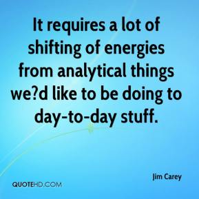 It requires a lot of shifting of energies from analytical things we?d like to be doing to day-to-day stuff.