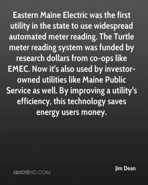 Jim Dean  - Eastern Maine Electric was the first utility in the state to use widespread automated meter reading. The Turtle meter reading system was funded by research dollars from co-ops like EMEC. Now it's also used by investor-owned utilities like Maine Public Service as well. By improving a utility's efficiency, this technology saves energy users money.