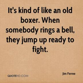 Jim Ferree  - It's kind of like an old boxer. When somebody rings a bell, they jump up ready to fight.