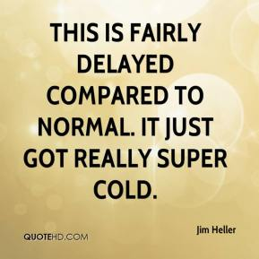 Jim Heller  - This is fairly delayed compared to normal. It just got really super cold.