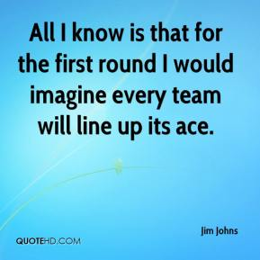 Jim Johns  - All I know is that for the first round I would imagine every team will line up its ace.