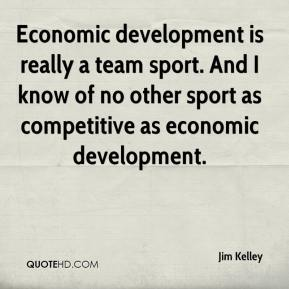 Jim Kelley  - Economic development is really a team sport. And I know of no other sport as competitive as economic development.
