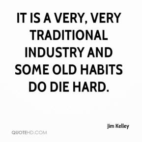 Jim Kelley  - It is a very, very traditional industry and some old habits do die hard.