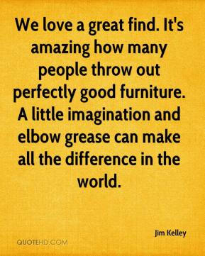Jim Kelley  - We love a great find. It's amazing how many people throw out perfectly good furniture. A little imagination and elbow grease can make all the difference in the world.