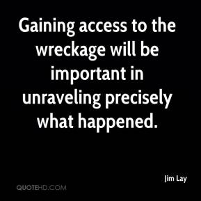 Jim Lay  - Gaining access to the wreckage will be important in unraveling precisely what happened.