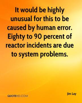 It would be highly unusual for this to be caused by human error. Eighty to 90 percent of reactor incidents are due to system problems.