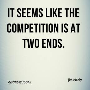 Jim Manly  - It seems like the competition is at two ends.