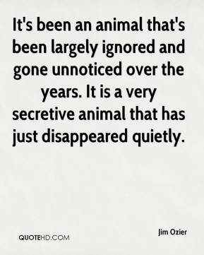 Jim Ozier  - It's been an animal that's been largely ignored and gone unnoticed over the years. It is a very secretive animal that has just disappeared quietly.