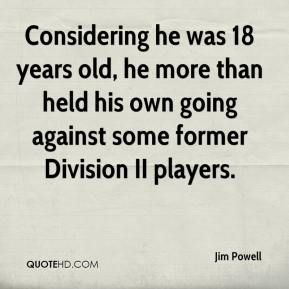 Jim Powell  - Considering he was 18 years old, he more than held his own going against some former Division II players.