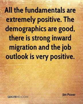 Jim Power  - All the fundamentals are extremely positive. The demographics are good, there is strong inward migration and the job outlook is very positive.