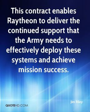 Jim Riley  - This contract enables Raytheon to deliver the continued support that the Army needs to effectively deploy these systems and achieve mission success.