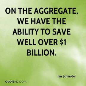 Jim Schneider  - On the aggregate, we have the ability to save well over $1 billion.