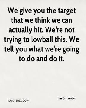 Jim Schneider  - We give you the target that we think we can actually hit. We're not trying to lowball this. We tell you what we're going to do and do it.