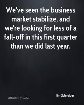 Jim Schneider  - We've seen the business market stabilize, and we're looking for less of a fall-off in this first quarter than we did last year.