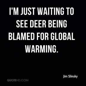 Jim Slinsky  - I'm just waiting to see deer being blamed for global warming.